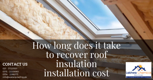 How long does it take to recover roof insulation installation cost | heat insulation in karachi | lakhwa chemical services | heat insulation tiles in pakistan | heat insulation for roof in pakistan | roof insulation materials | roof heat proofing in pakistan