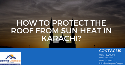 protect the roof from sun heat in Karachi | roof heat proofing in islamabad | how to keep roof cool in summer in pakistan | heat insulation coating for roof | roof heat proofing in lahore | lakhwa chemical services